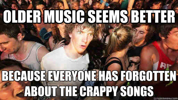 Older music seems better Because everyone has forgotten about the crappy songs