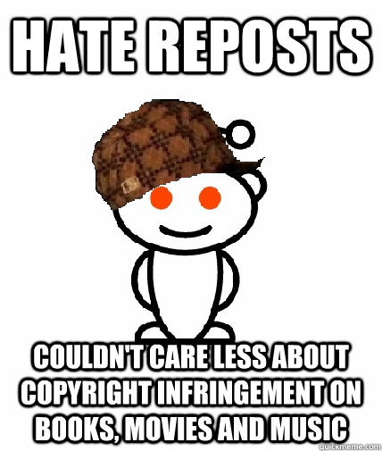 Hate reposts couldn't care less about copyright infringement on books, movies and music - Hate reposts couldn't care less about copyright infringement on books, movies and music  Scumbag Redditor