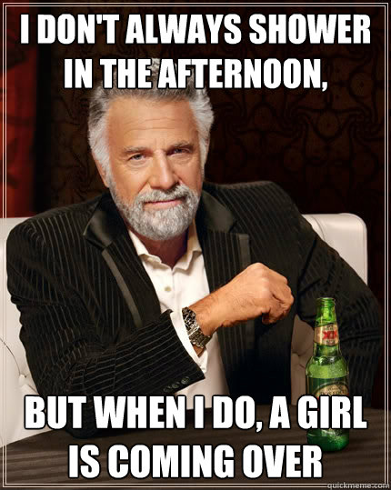 I don't always shower in the afternoon, But when i do, a girl is coming over - I don't always shower in the afternoon, But when i do, a girl is coming over  The Most Interesting Man In The World