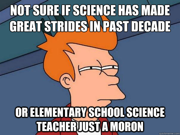 Not sure if science has made great strides in past decade Or elementary school science teacher just a moron - Not sure if science has made great strides in past decade Or elementary school science teacher just a moron  Futurama Fry