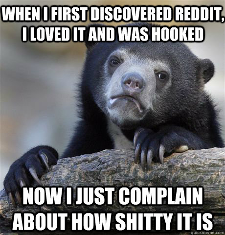 When i first discovered reddit, i loved it and was hooked now I just complain about how shitty it is - When i first discovered reddit, i loved it and was hooked now I just complain about how shitty it is  Confession Bear