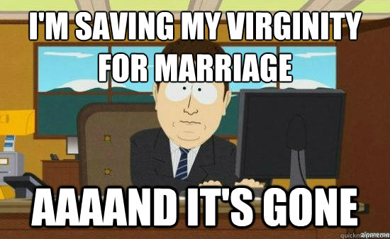 I'm saving my virginity  for marriage AAAAND It's gone - I'm saving my virginity  for marriage AAAAND It's gone  aaaand its gone