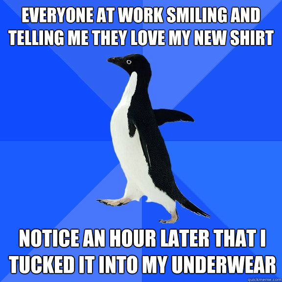 Everyone at work smiling and telling me they love my new shirt Notice an hour later that I tucked it into my underwear - Everyone at work smiling and telling me they love my new shirt Notice an hour later that I tucked it into my underwear  Socially Awkward Penguin