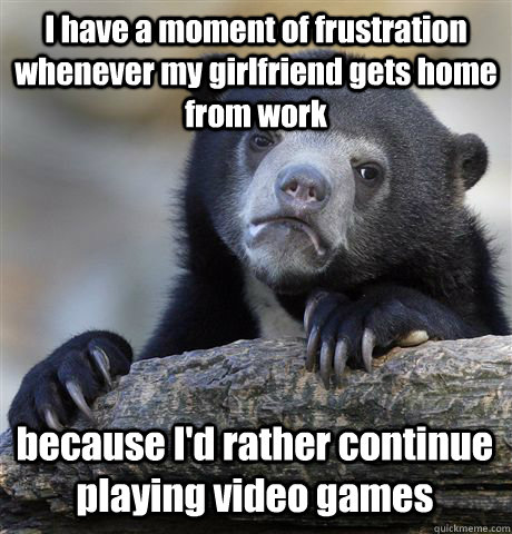 I have a moment of frustration whenever my girlfriend gets home from work because I'd rather continue playing video games - I have a moment of frustration whenever my girlfriend gets home from work because I'd rather continue playing video games  Confession Bear