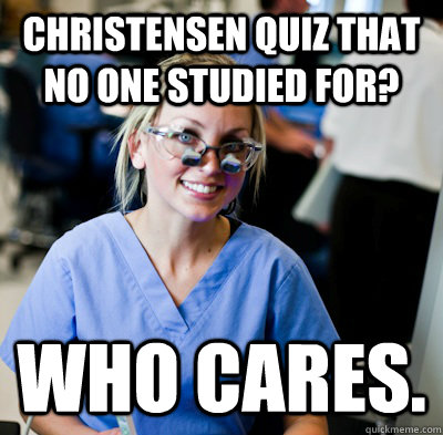 Christensen Quiz That No One Studied for? Who cares.  overworked dental student