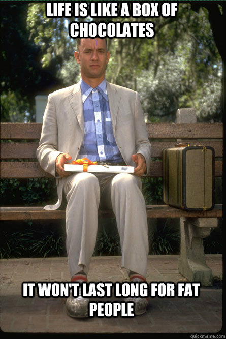 life is like a box of chocolates it won't last long for fat people
