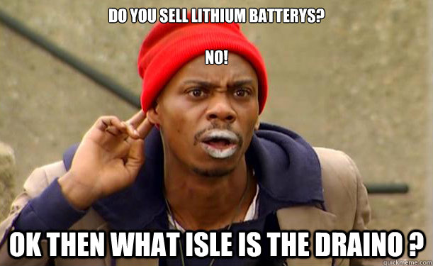 Do you sell lithium batterys?             no!       ok then what isle is the draino ?