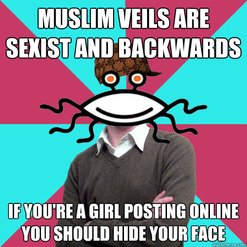 muslim veils are sexist and backwards if you're a girl posting online you should hide your face - muslim veils are sexist and backwards if you're a girl posting online you should hide your face  Scumbag Privilege Denying rAtheism