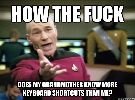How the fuck Does my grandmother know more keyboard shortcuts than me? - How the fuck Does my grandmother know more keyboard shortcuts than me?  Annoyed Picard HD