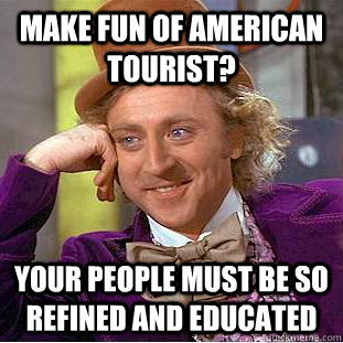 Make fun of American Tourist? Your people must be so refined and educated - Make fun of American Tourist? Your people must be so refined and educated  Condescending Wonka