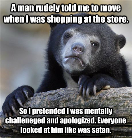 A man rudely told me to move when I was shopping at the store. So I pretended I was mentally challeneged and apologized. Everyone looked at him like was satan. - A man rudely told me to move when I was shopping at the store. So I pretended I was mentally challeneged and apologized. Everyone looked at him like was satan.  Confession Bear