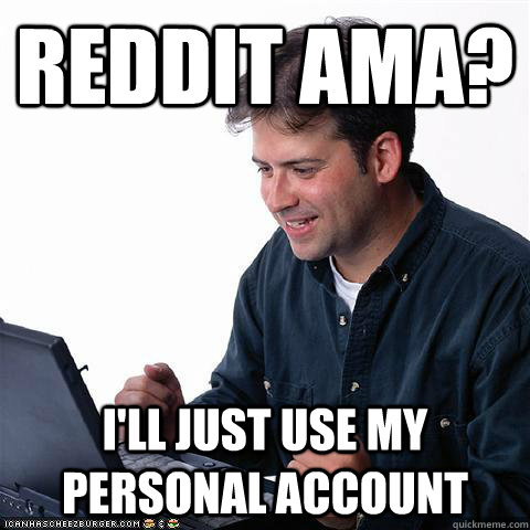 Reddit AMA? I'll just use my personal account - Reddit AMA? I'll just use my personal account  Net noob