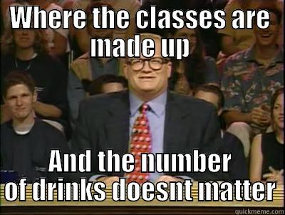 WHERE THE CLASSES ARE MADE UP AND THE NUMBER OF DRINKS DOESNT MATTER Its time to play drew carey