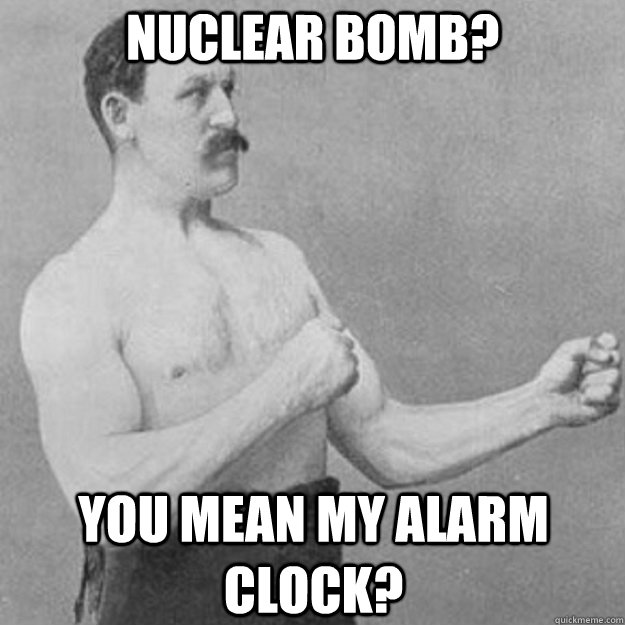 Nuclear Bomb? You mean my alarm clock? - Nuclear Bomb? You mean my alarm clock?  overly manly man