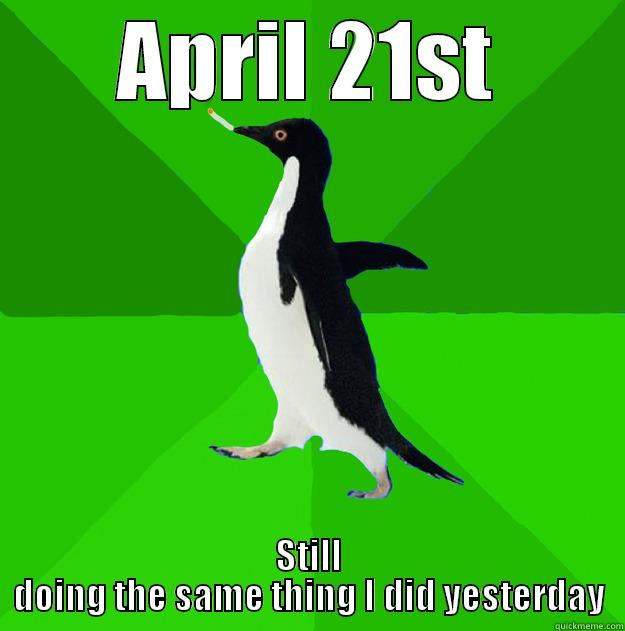 APRIL 21ST STILL DOING THE SAME THING I DID YESTERDAY Stoner Penguin