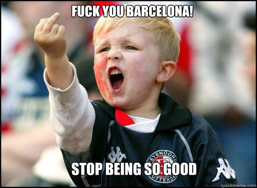 fuck you barcelona! stop being so good - fuck you barcelona! stop being so good  soccer memes