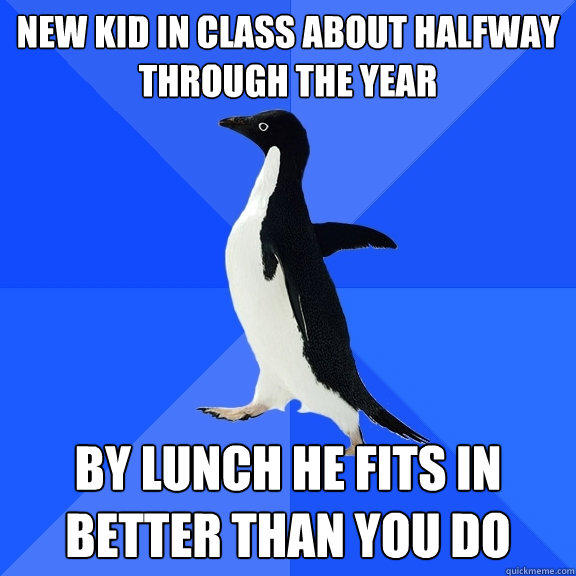 New kid in class about halfway through the year By lunch he fits in better than you do - New kid in class about halfway through the year By lunch he fits in better than you do  Socially Awkward Penguin