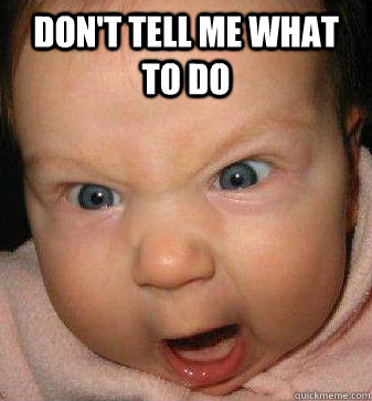 DON'T TELL ME WHAT TO DO - Angry baby - quickmeme