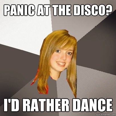 Panic at the Disco? I'd rather dance  Musically Oblivious 8th Grader
