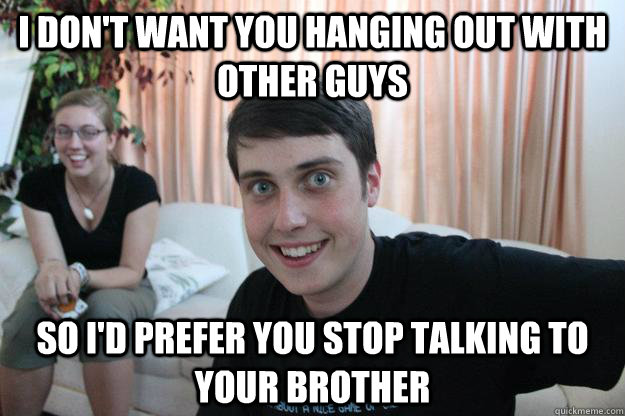 I don't want you hanging out with other guys So I'd prefer you stop talking to your brother - I don't want you hanging out with other guys So I'd prefer you stop talking to your brother  Overly Attached Boyfriend