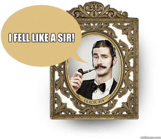 I fell like a Sir!