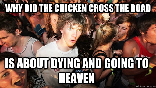 Why did the chicken cross the road is about dying and going to heaven - Why did the chicken cross the road is about dying and going to heaven  Sudden Clarity Clarence