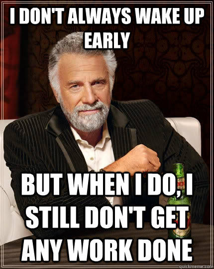 I don't always wake up early but when I do, I still don't get any work done - I don't always wake up early but when I do, I still don't get any work done  The Most Interesting Man In The World