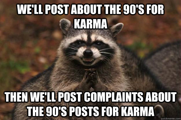we'll post about the 90's for karma then we'll post complaints about the 90's posts for karma - we'll post about the 90's for karma then we'll post complaints about the 90's posts for karma  Evil Plotting Raccoon