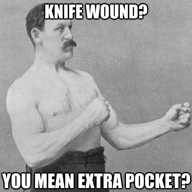 KNIFE WOUND? YOU MEAN EXTRA POCKET? - KNIFE WOUND? YOU MEAN EXTRA POCKET?  overly manly man