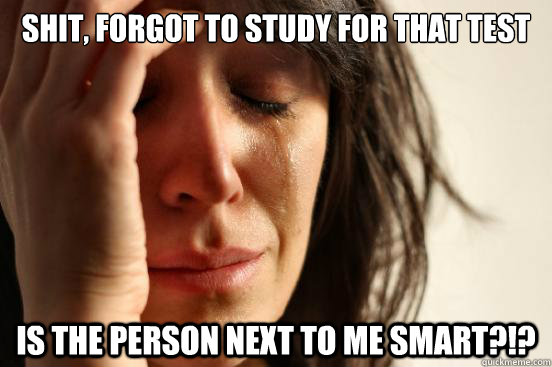 Shit, forgot to study for that test is the person next to me smart?!? - Shit, forgot to study for that test is the person next to me smart?!?  First World Problems