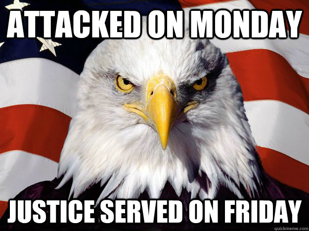 Attacked on monday justice served on friday - Attacked on monday justice served on friday  One-up America