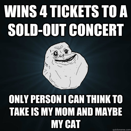 wins 4 tickets to a sold-out concert only person i can think to take is my mom and maybe my cat - wins 4 tickets to a sold-out concert only person i can think to take is my mom and maybe my cat  Forever Alone
