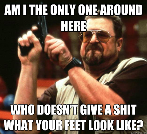 am I the only one around here Who doesn't give a shit what your feet look like?  - am I the only one around here Who doesn't give a shit what your feet look like?   Angry Walter
