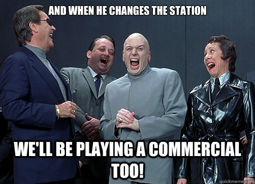 And when he changes the station We'll be playing a commercial too! - And when he changes the station We'll be playing a commercial too!  Dr Evil and minions