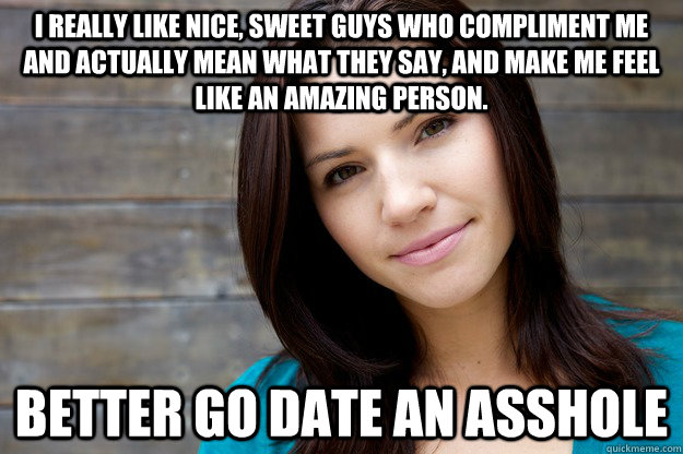 I really like nice, sweet guys who compliment me and actually mean what they say, and make me feel like an amazing person. Better go date an asshole