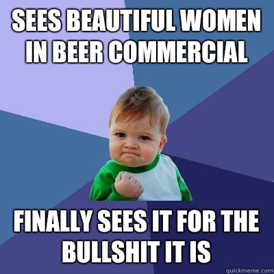 Sees beautiful women in beer commercial Finally sees it for the bullshit it is - Sees beautiful women in beer commercial Finally sees it for the bullshit it is  Success Kid