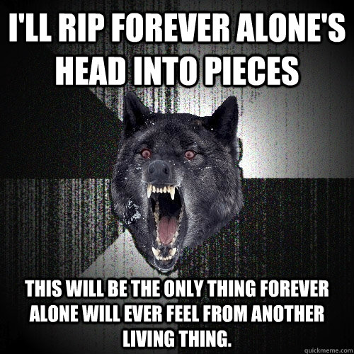 I'll rip forever alone's head into pieces This will be the only thing Forever alone will ever feel from another living thing. - I'll rip forever alone's head into pieces This will be the only thing Forever alone will ever feel from another living thing.  Insanity Wolf