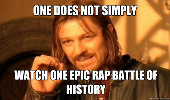 735e59f2b2f81ce820f34abec922d393af159b74187e7cf20251503b2bfd255d one does not simply watch one epic rap battle of history one
