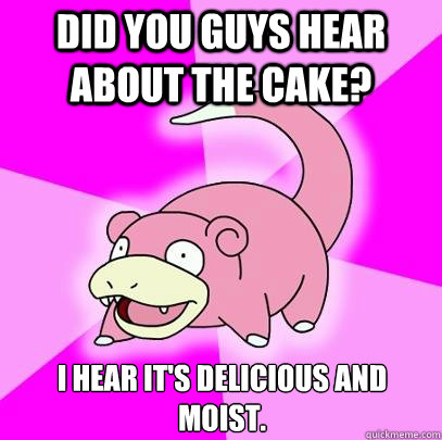 Did you guys hear about the cake? I hear it's delicious and moist. - Did you guys hear about the cake? I hear it's delicious and moist.  Slowpoke