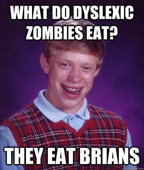 What do dyslexic zombies eat? They eat Brians - What do dyslexic zombies eat? They eat Brians  Bad Luck Brian