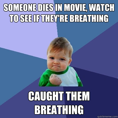 Someone dies in movie, watch to see if they're breathing Caught them breathing - Someone dies in movie, watch to see if they're breathing Caught them breathing  Success Kid