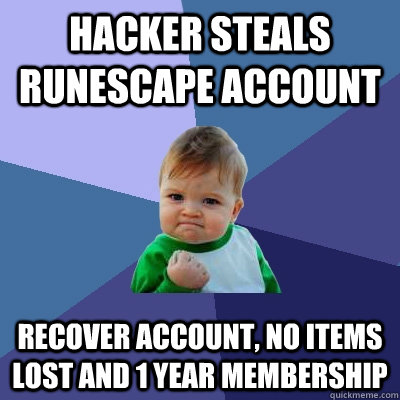 Hacker steals Runescape Account Recover account, no items lost and 1 year membership - Hacker steals Runescape Account Recover account, no items lost and 1 year membership  Success Kid