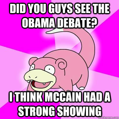 Did you guys see the obama debate? I think mccain had a strong showing - Did you guys see the obama debate? I think mccain had a strong showing  Slowpoke