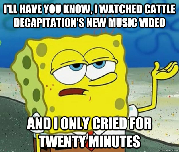 I'll have you know, I watched cattle decapitation's new music video and i only cried for twenty minutes - I'll have you know, I watched cattle decapitation's new music video and i only cried for twenty minutes  Tough Spongebob