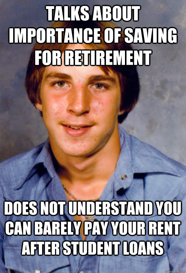 Talks about importance of saving for retirement Does not understand you can barely pay your rent after student loans - Talks about importance of saving for retirement Does not understand you can barely pay your rent after student loans  Old Economy Steven
