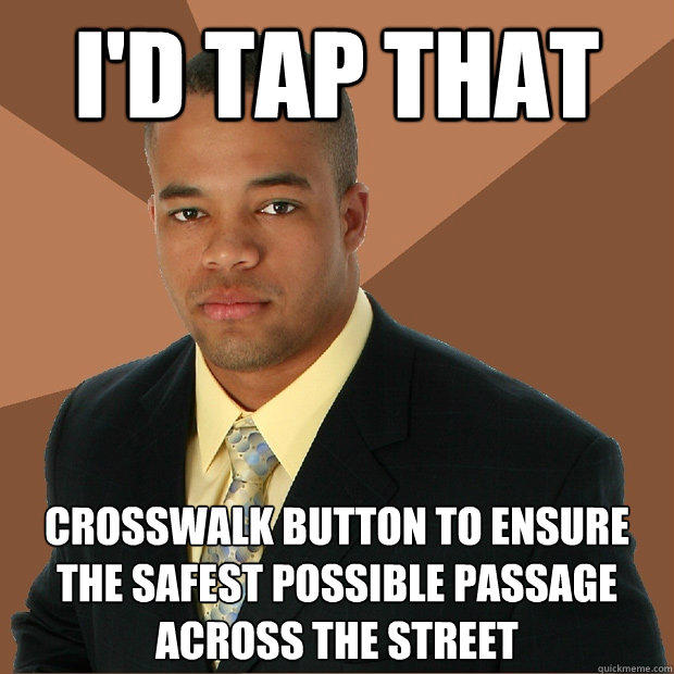I'd tap that crosswalk button to ensure the safest possible passage across the street  Successful Black Man