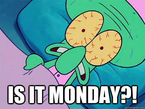 is it monday?! -  is it monday?!  Squidward Forever
