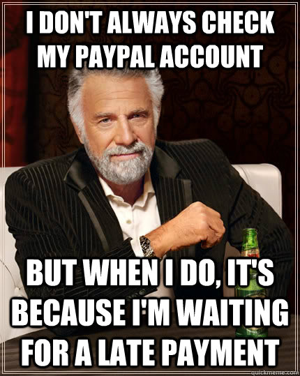 I don't always check my paypal account but when I do, it's because I'm waiting for a late payment - I don't always check my paypal account but when I do, it's because I'm waiting for a late payment  The Most Interesting Man In The World