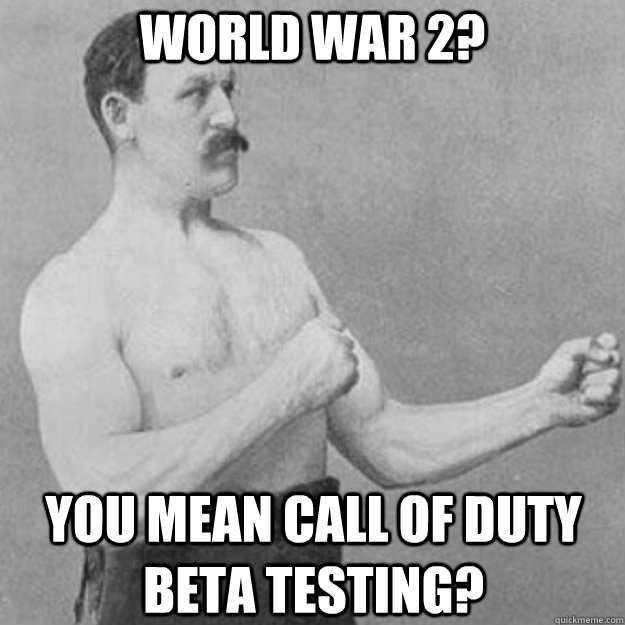 world war 2? you mean call of duty beta testing? - world war 2? you mean call of duty beta testing?  overly manly man