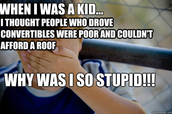 WHEN I WAS A KID... I thought people who drove convertibles were poor and couldn't afford a roof why was i so stupid!!! - WHEN I WAS A KID... I thought people who drove convertibles were poor and couldn't afford a roof why was i so stupid!!!  Confession kid